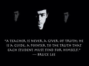 A Teacher is a guide each student must find for himself the truth - Bruce Lee