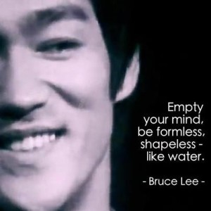 Empty your mind be formless be like water - Bruce Lee