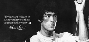 If you want to learn to swin you have to throw yourself in the water - Bruce Lee Quote
