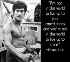 Not in this world to live up to your expectations - Bruce Lee