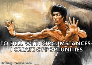 To hell with circumstances- I create opportunities - Bruce Lee Quotes