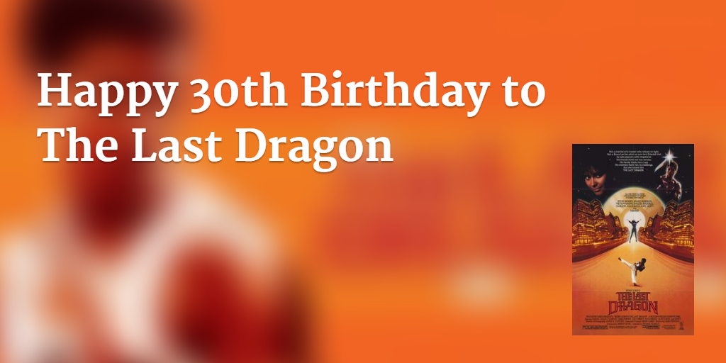 Happy 30th Birthday to The Last Dragon