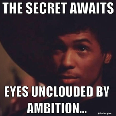 the secret awaits eyes unclouded by ambition - Bruce Leroy, The Last Dragon (1985)